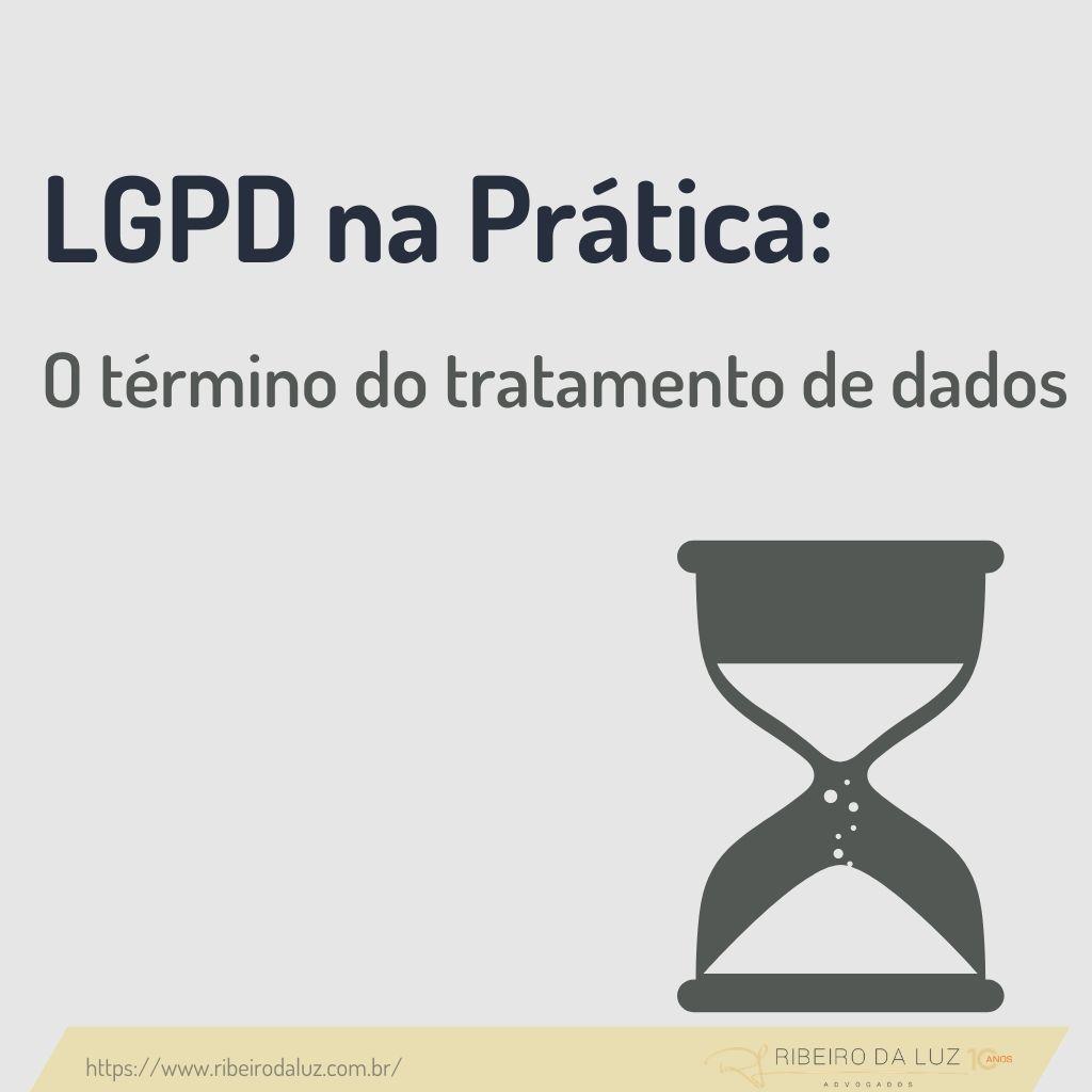 LGPD na Prática: o término do tratamento de dados pessoais